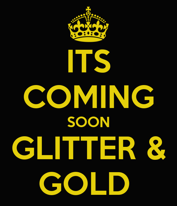 ITS COMING SOON GLITTER & GOLD