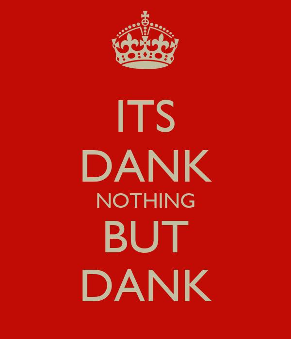 ITS DANK NOTHING BUT DANK