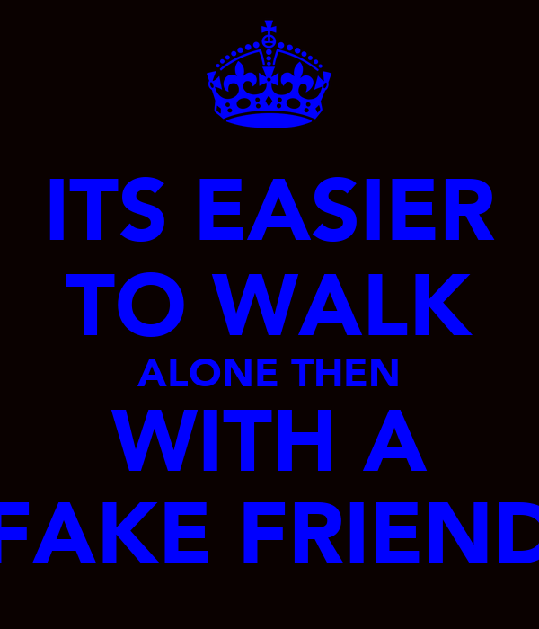 ITS EASIER TO WALK ALONE THEN WITH A FAKE FRIEND