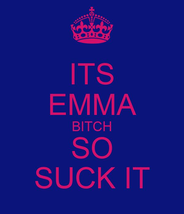 ITS EMMA BITCH SO SUCK IT
