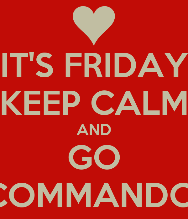 IT'S FRIDAY KEEP CALM AND GO COMMANDO!