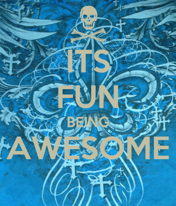 ITS FUN BEING AWESOME