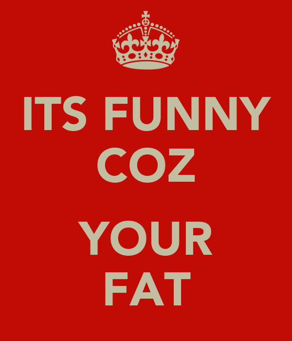 ITS FUNNY COZ  YOUR FAT