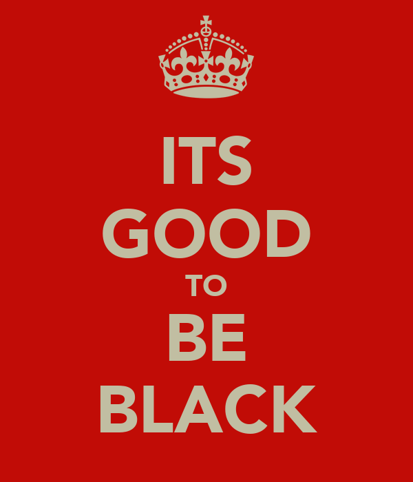 ITS GOOD TO BE BLACK
