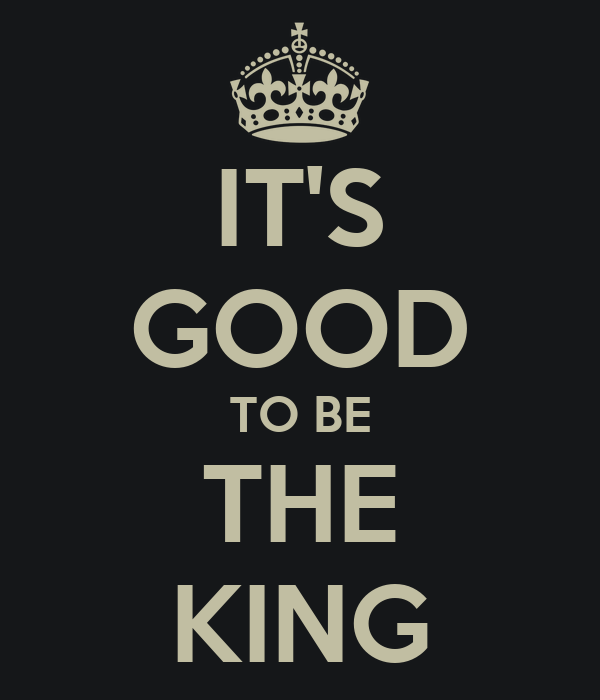 IT'S GOOD TO BE THE KING