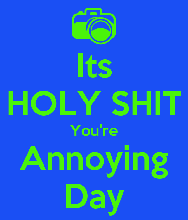 Its HOLY SHIT You're Annoying Day