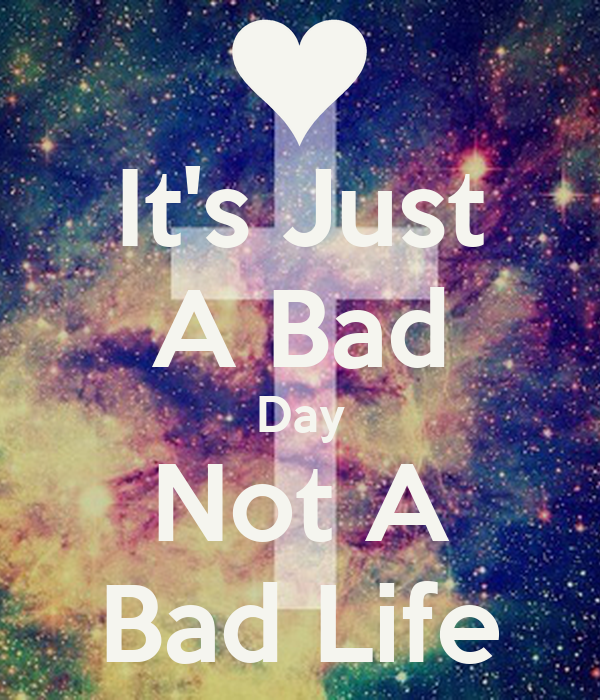It's Just A Bad Day Not A Bad Life Poster