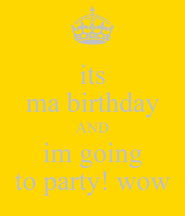 its ma birthday AND im going to party! wow