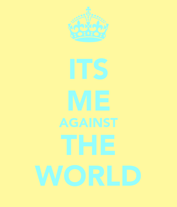 ITS ME AGAINST THE WORLD