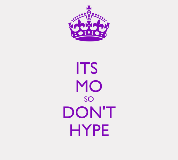 ITS  MO SO DON'T HYPE