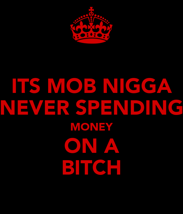 ITS MOB NIGGA NEVER SPENDING MONEY ON A BITCH
