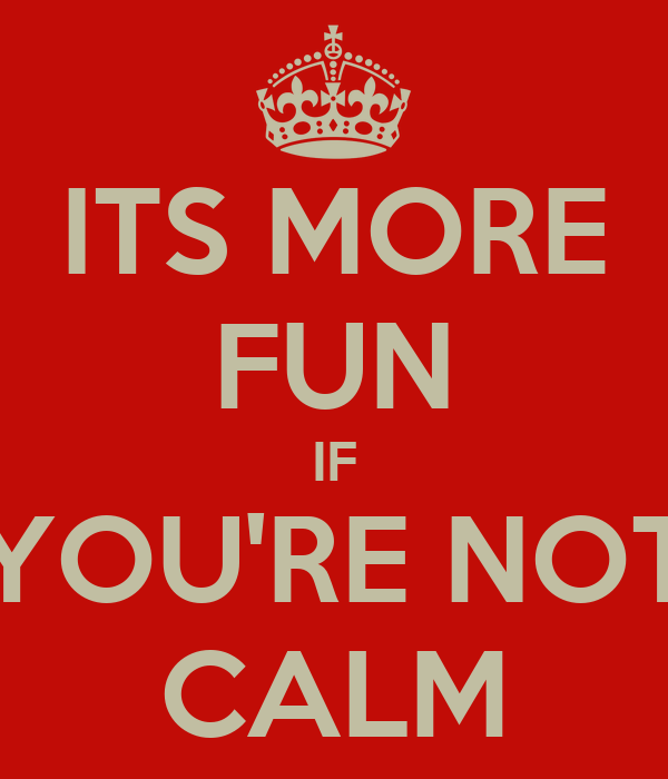 ITS MORE FUN IF YOU'RE NOT CALM