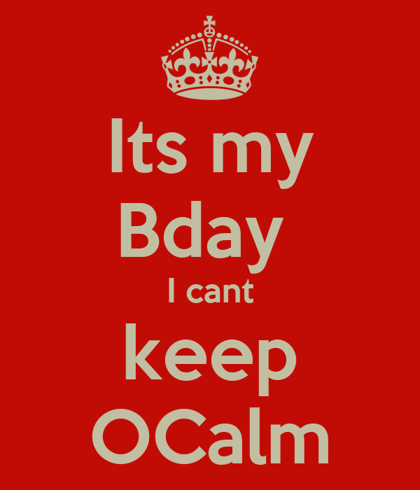 Its my Bday  I cant keep OCalm