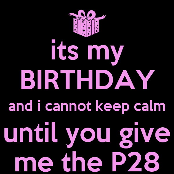 its my BIRTHDAY and i cannot keep calm until you give me the P28