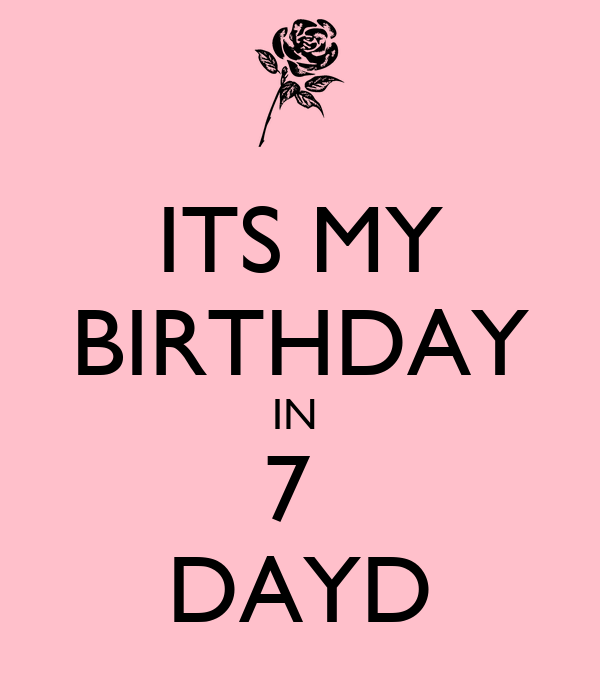 ITS MY BIRTHDAY IN  7  DAYD
