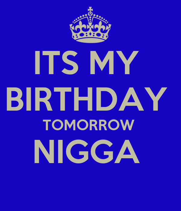 ITS MY  BIRTHDAY  TOMORROW  NIGGA
