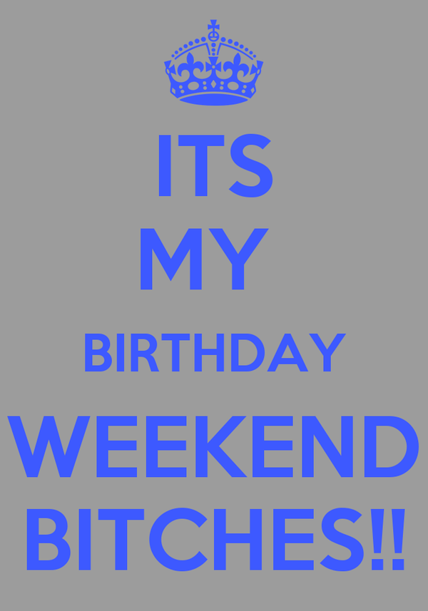 ITS MY  BIRTHDAY WEEKEND BITCHES!!