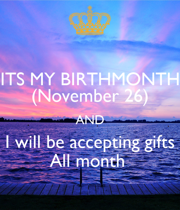 ITS MY BIRTHMONTH (November 26) AND I will be accepting gifts All month