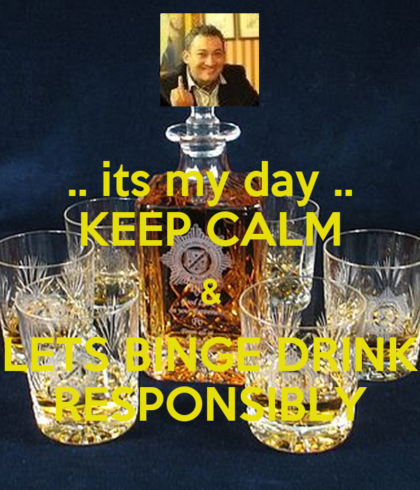 .. its my day .. KEEP CALM & LETS BINGE DRINK RESPONSIBLY
