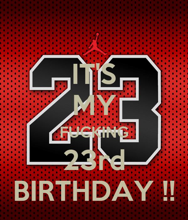 IT'S MY FUCKING 23rd BIRTHDAY !!