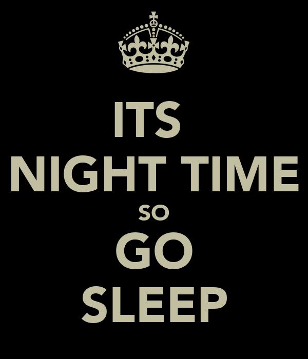 ITS  NIGHT TIME SO GO SLEEP
