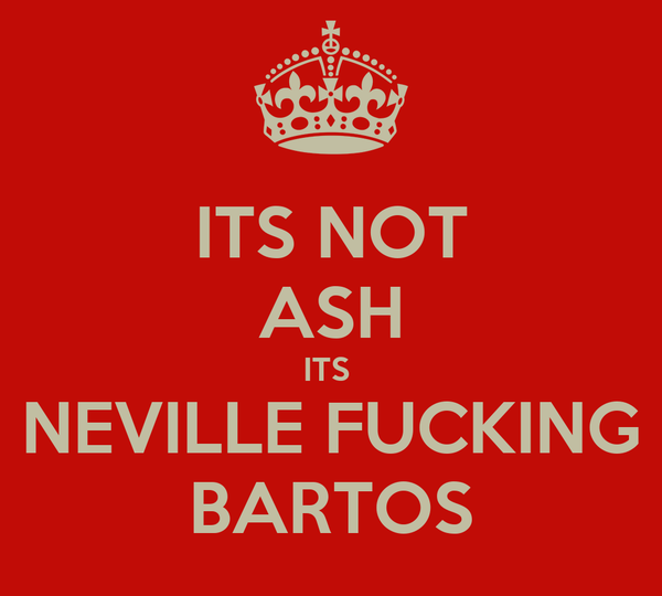 ITS NOT ASH ITS  NEVILLE FUCKING BARTOS