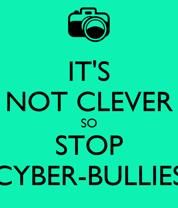 IT'S NOT CLEVER SO STOP CYBER-BULLIES