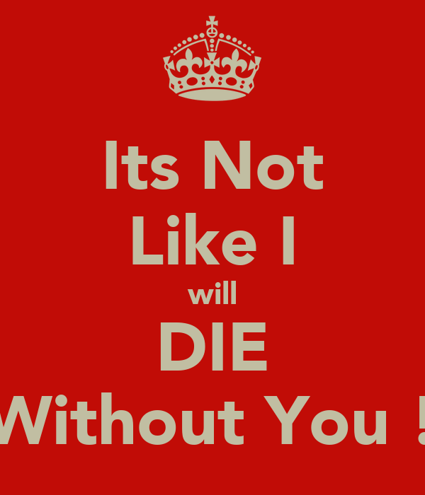 Its Not Like I will DIE Without You !