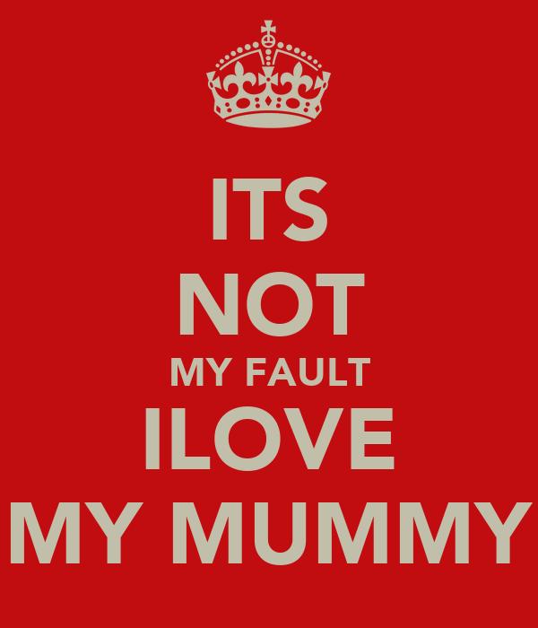 ITS NOT MY FAULT ILOVE MY MUMMY