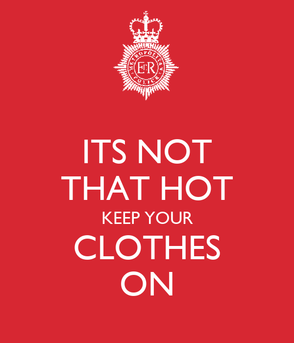 ITS NOT THAT HOT KEEP YOUR CLOTHES ON