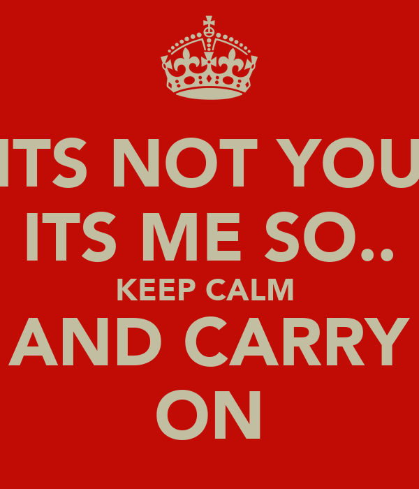 ITS NOT YOU ITS ME SO.. KEEP CALM  AND CARRY ON