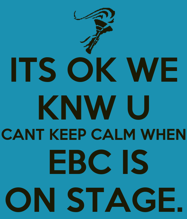 ITS OK WE KNW U CANT KEEP CALM WHEN  EBC IS ON STAGE.