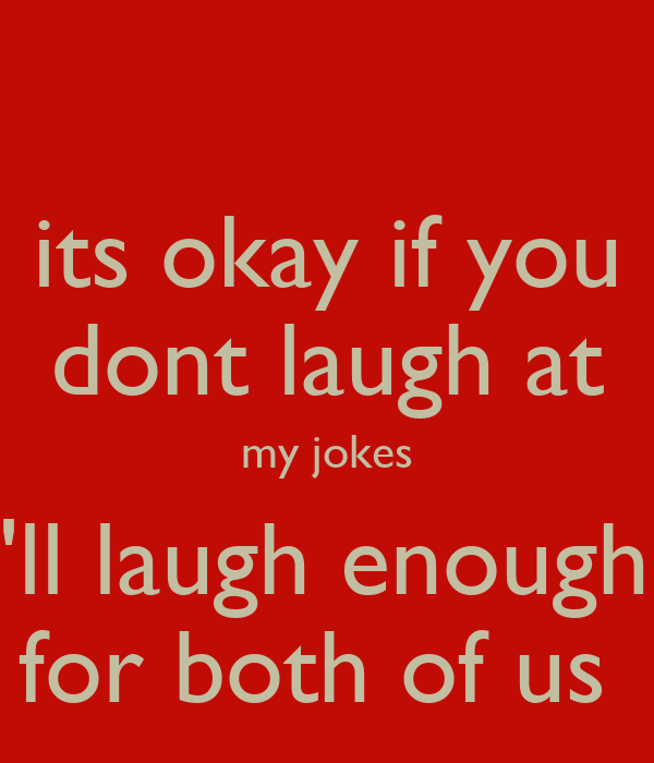 its okay if you dont laugh at my jokes i'll laugh enough  for both of us