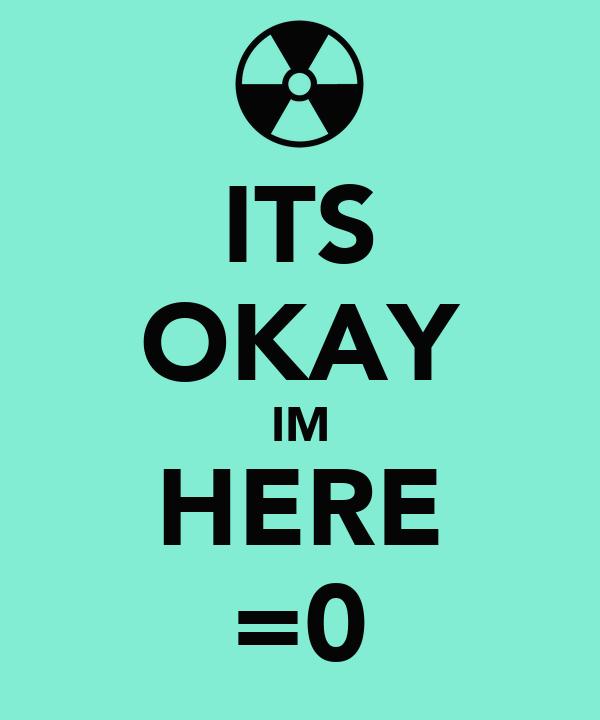 ITS OKAY IM HERE =0