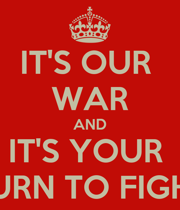 IT'S OUR  WAR AND IT'S YOUR  TURN TO FIGHT