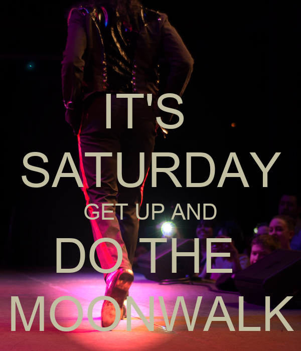 IT'S  SATURDAY GET UP AND DO THE  MOONWALK