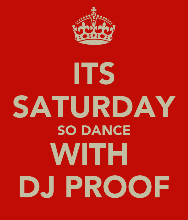 ITS SATURDAY SO DANCE WITH  DJ PROOF