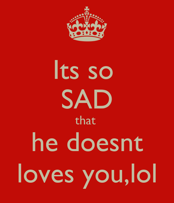 Its so  SAD that  he doesnt loves you,lol