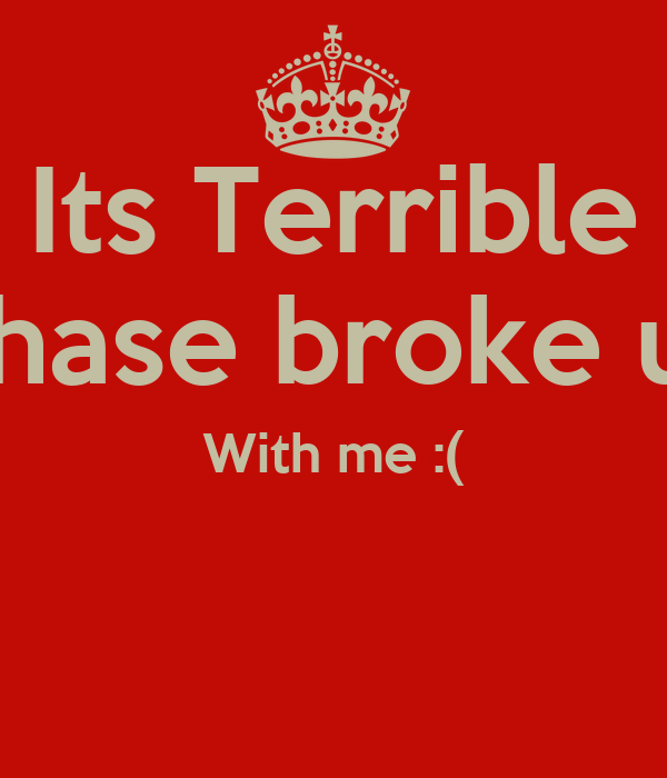 Its Terrible Chase broke up With me :(