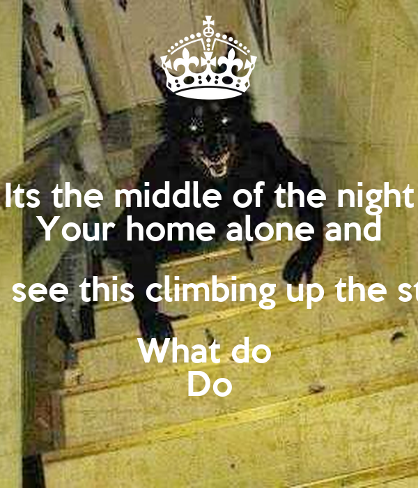 Its the middle of the night Your home alone and You see this climbing up the stairs What do  Do