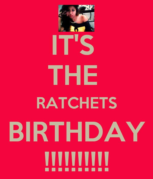 IT'S  THE  RATCHETS BIRTHDAY !!!!!!!!!!