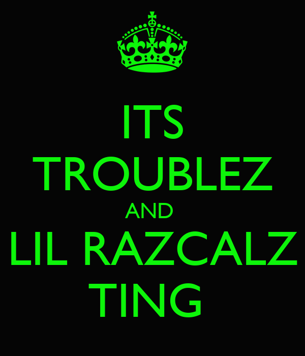 ITS TROUBLEZ AND  LIL RAZCALZ TING