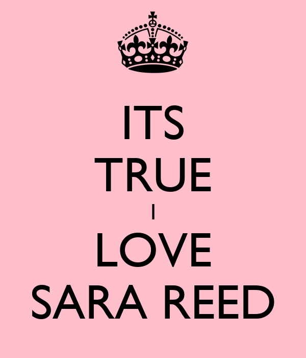 ITS TRUE I LOVE SARA REED