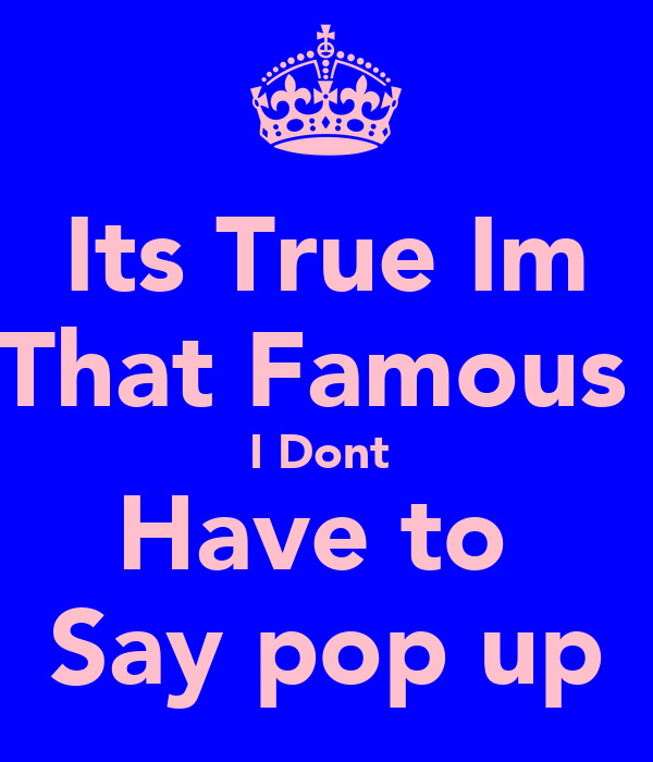Its True Im That Famous  I Dont  Have to  Say pop up