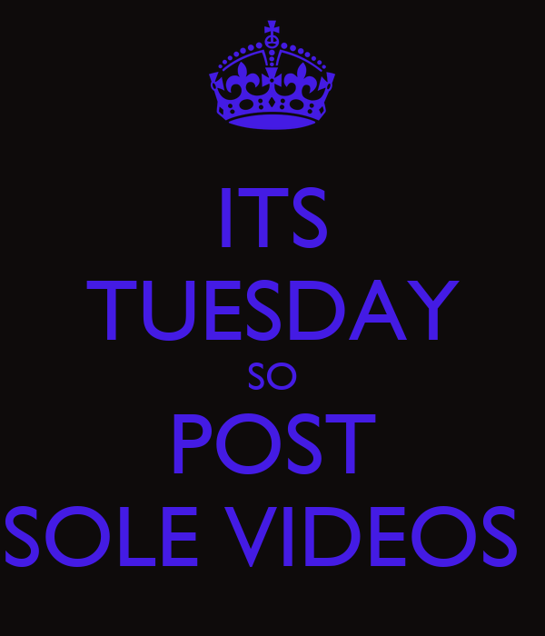 ITS TUESDAY SO POST SOLE VIDEOS