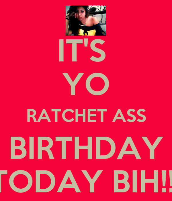IT'S  YO RATCHET ASS BIRTHDAY TODAY BIH!!!
