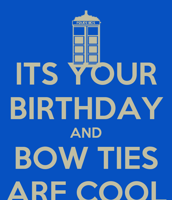 ITS YOUR BIRTHDAY AND BOW TIES ARE COOL