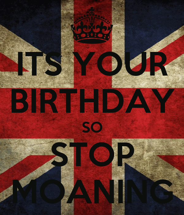 ITS YOUR BIRTHDAY SO STOP MOANING