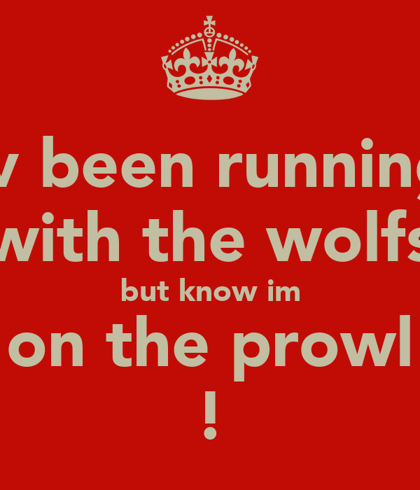 iv been running with the wolfs but know im on the prowl !