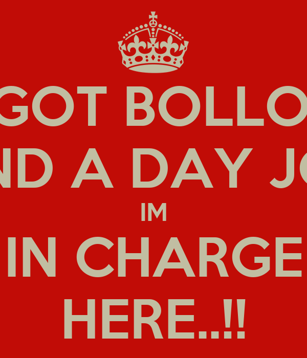 IVE GOT BOLLOCKS AND A DAY JOB IM IN CHARGE HERE..!!